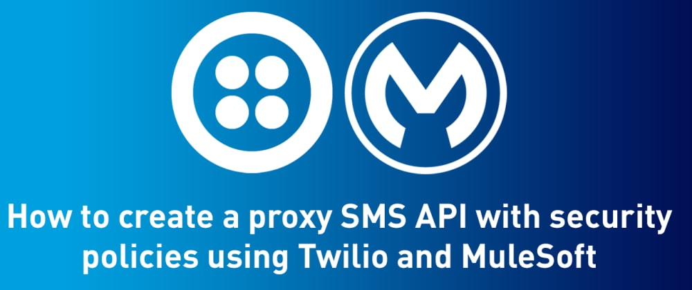 Cover image for How to create a proxy SMS API with security policies using Twilio and MuleSoft
