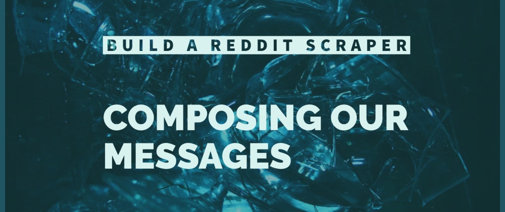 Cover image for Build a Reddit Scraper: Composing Messages