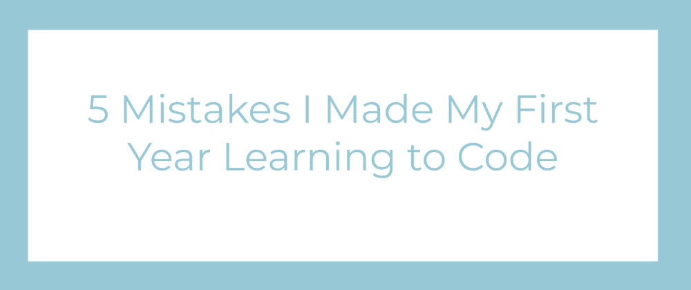 Cover image for 5 Mistakes I Made My First Year Learning to Code