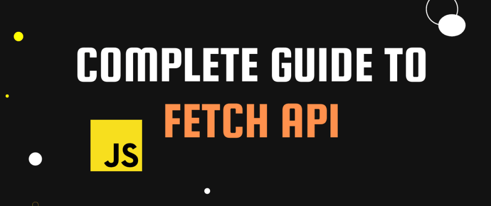 Cover image for Complete guide to Fetch API