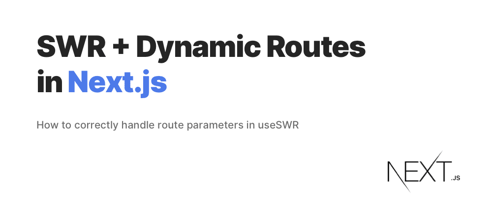 Cover image for SWR + Dynamic Routes in Next.js