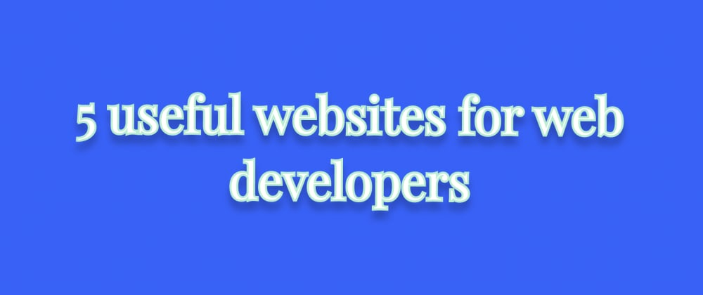 Cover image for 5 useful websites for web developers