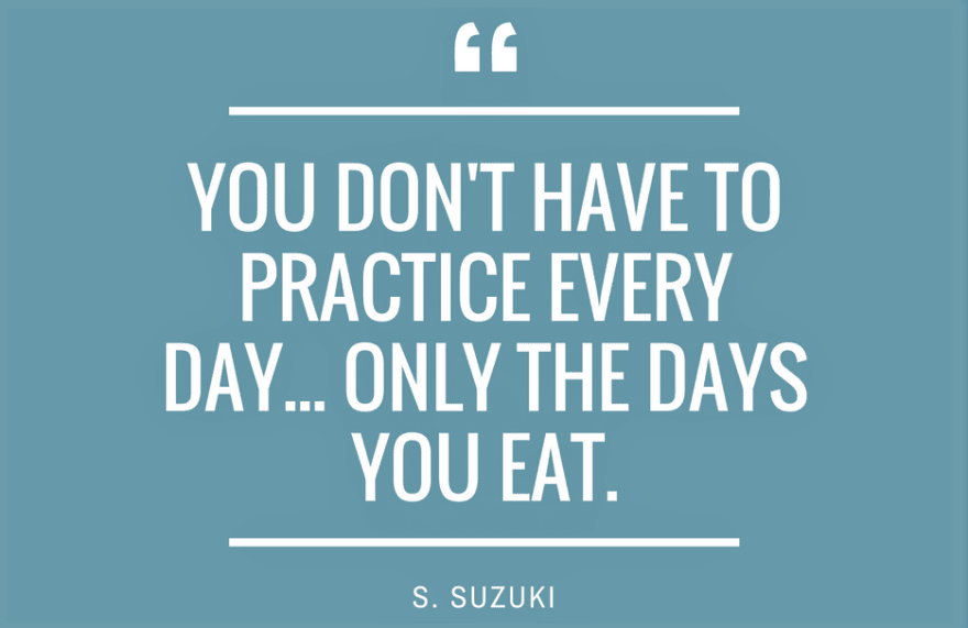 "Quote by Shinichi Suzuki: ""You don't have to practice every day... only the days you eat"""