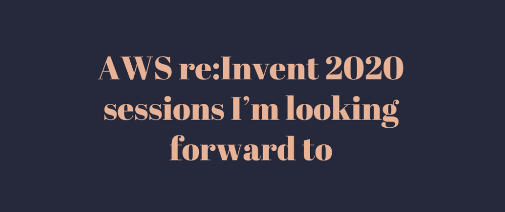 Cover image for AWS re:Invent 2020 sessions I'm looking forward to
