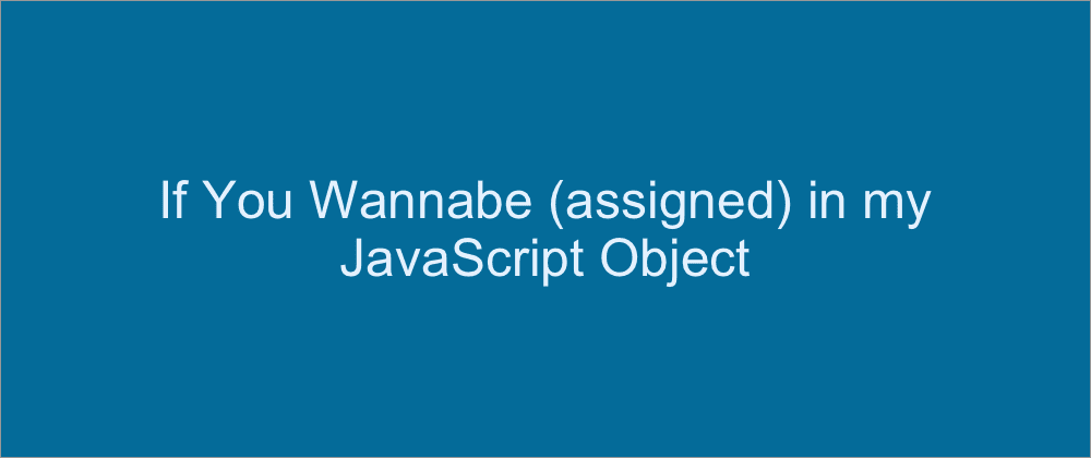 Cover image for If you Wannabe (assigned) in my JS Object: Conditionally adding properties to JS Objects