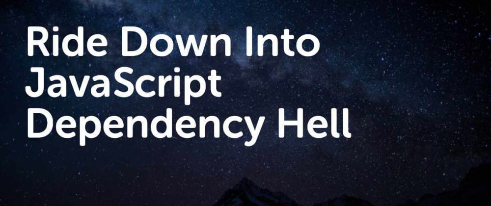 Cover image for Ride Down Into JavaScript Dependency Hell