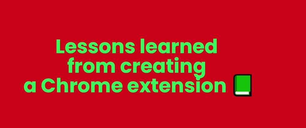 Cover image for Lessons learned from creating a Chrome extension 📗