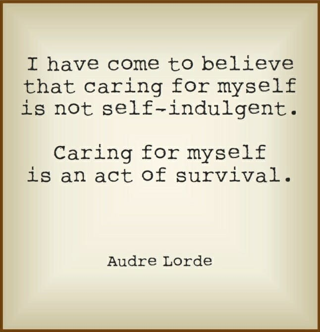 """""""I have come to believe that caring for myself is not indulgent. Caring for myself is an act of survival."""" Audre Lorde"""