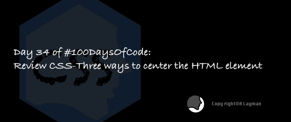 Cover image for Day 34 of #100DaysOfCode: Review CSS-Three ways to center the HTML element