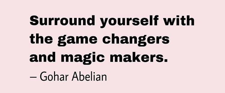 Quote by Gohar Abelian - Surround yourself with the game changers and magic makers.