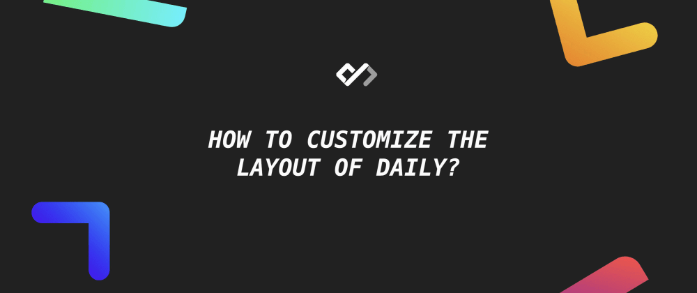 Cover image for 🔥 How to Customize the Layout of Daily?