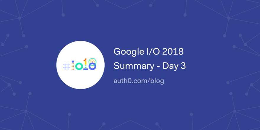 Google I/O 2018 Summary - Day 3