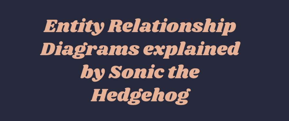 Cover image for Entity Relationship Diagrams explained by Sonic the Hedgehog
