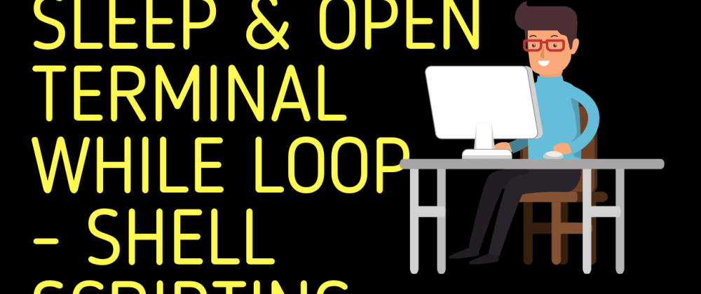 Cover image for Sleep and Open Terminal using While Loop | Shell Scripting