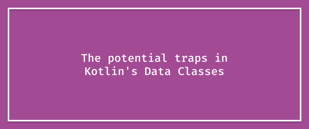 Cover image for The potential traps in Kotlin's Data Classes