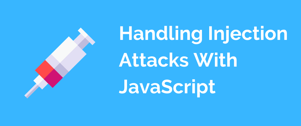 Cover image for Handling Injection Attacks With JavaScript