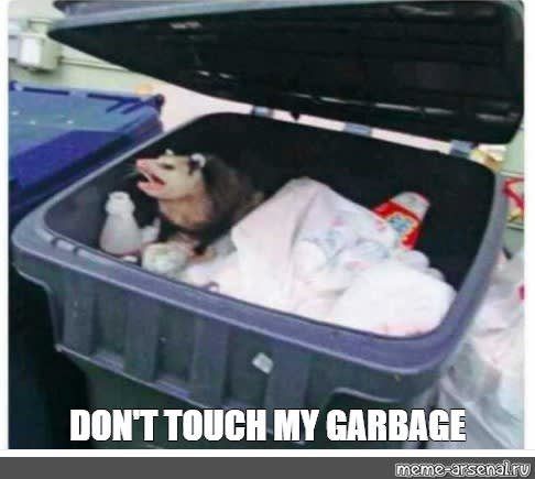 don't touch my garbage