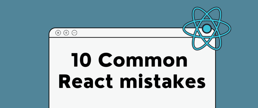 Cover image for 10 Common React mistakes and problems beginners face
