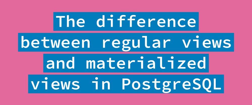 Cover image for The difference between regular views and materialized views in PostgreSQL