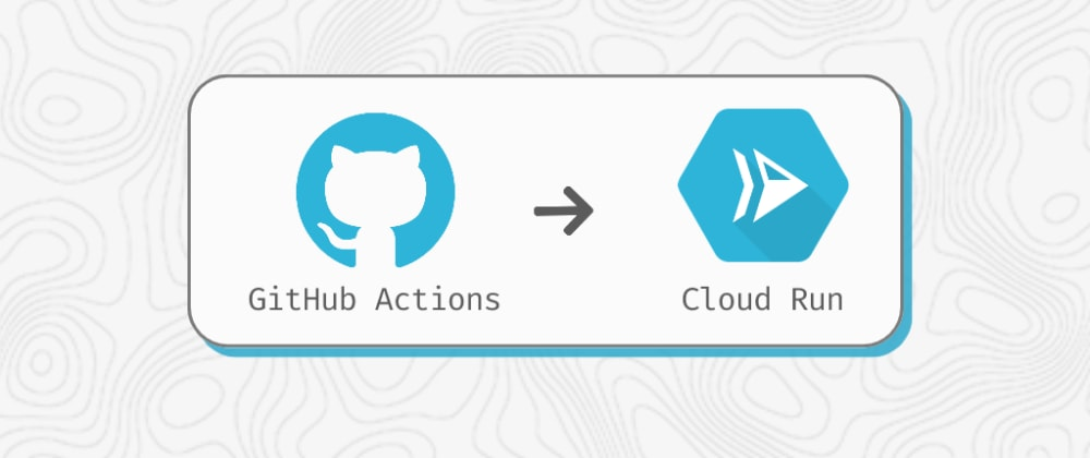 Cover image for Quickstart: Continuous deployment to Google Cloud Run using Github Actions
