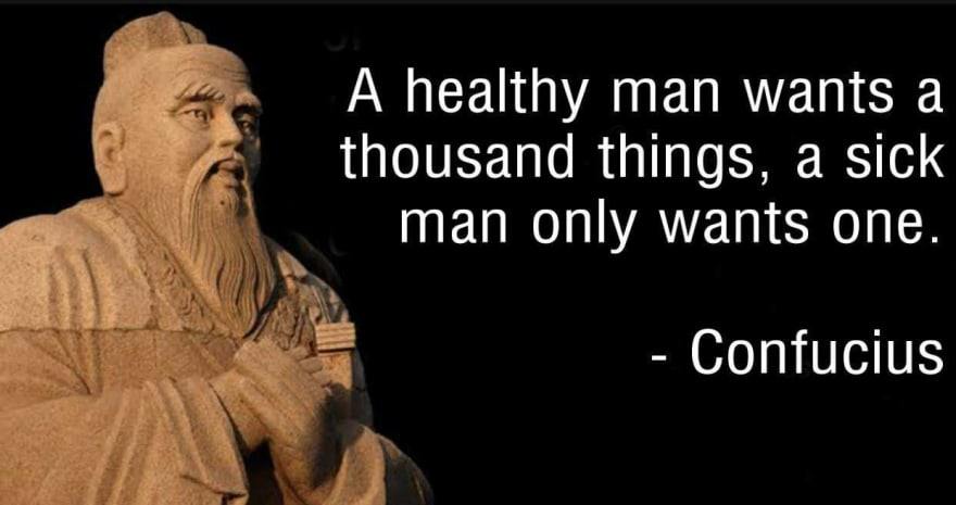 A healthy man wants a thousand things, a sick man only wants one.