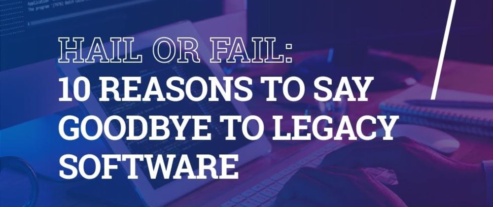 Cover image for HAIL OR FAIL: 10 REASONS TO SAY GOODBYE TO LEGACY SOFTWARE