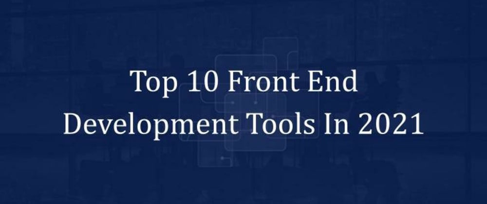 Cover image for Top 10 Front End Development Tools In 2021