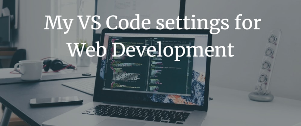 Cover image for My VS Code settings for Web Development