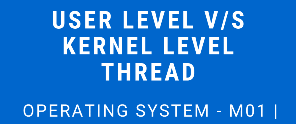 Cover image for User Level v/s Kernel Level Threads | Operating System - M01 P12