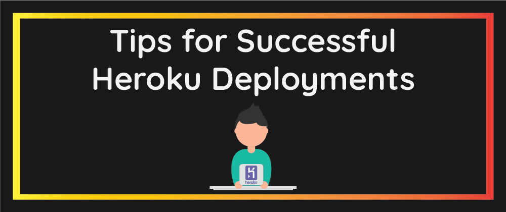 Cover image for Tips for Successful Heroku Deployments