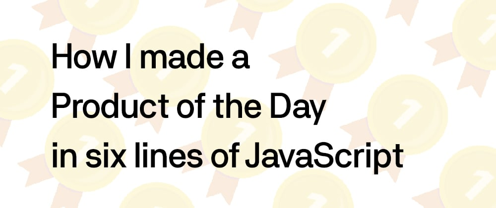 Cover image for How I made a Product of the Day in six lines of JavaScript
