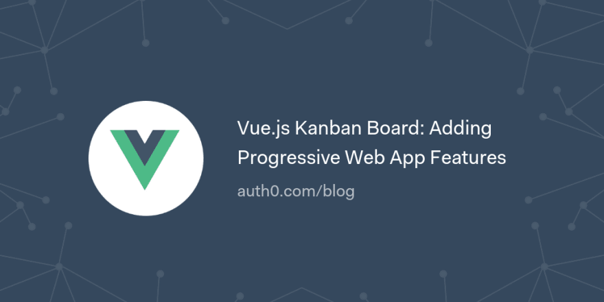 Vue.js Kanban Board: Adding Progressive Web App Features