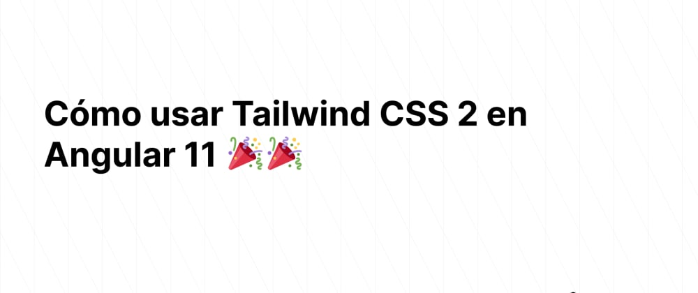Cover image for Cómo usar Tailwind CSS 2 en Angular 11 🎉🎉