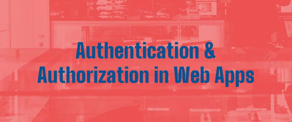 Cover image for Authentication & Authorization in Web Apps