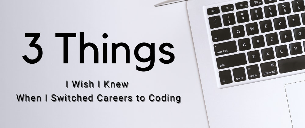 Cover image for 3 Things I Wish I Knew When I Switched Careers to Coding