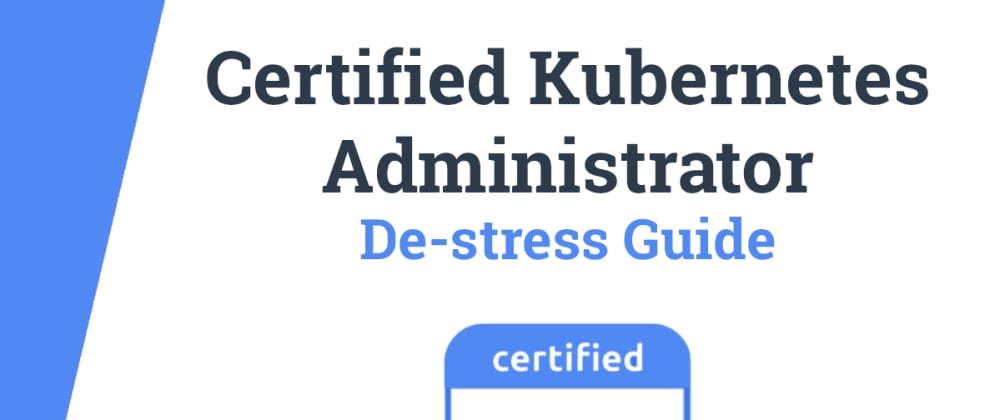 Cover image for Certified Kubernetes Administrator (CKA) Exam De-stress Guide