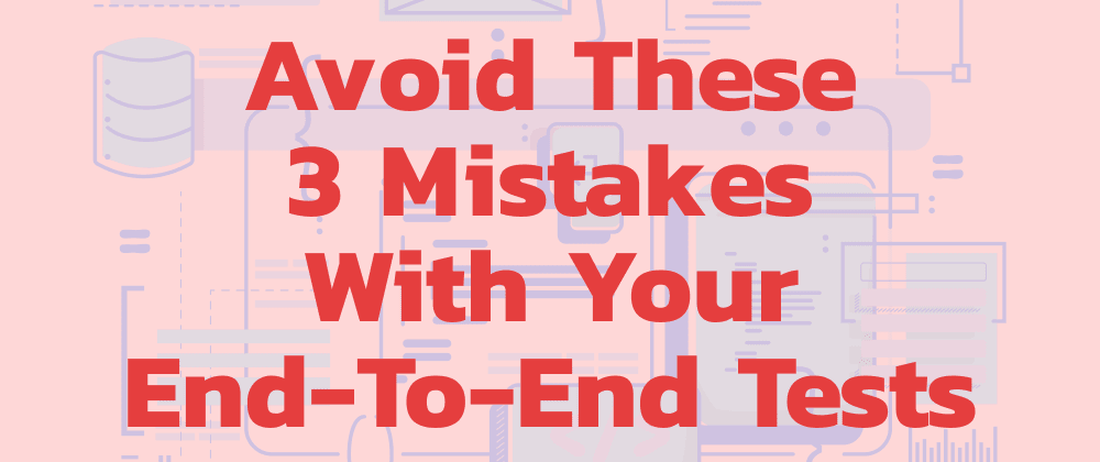 Cover image for Avoid These 3 Mistakes With Your End-To-End Tests