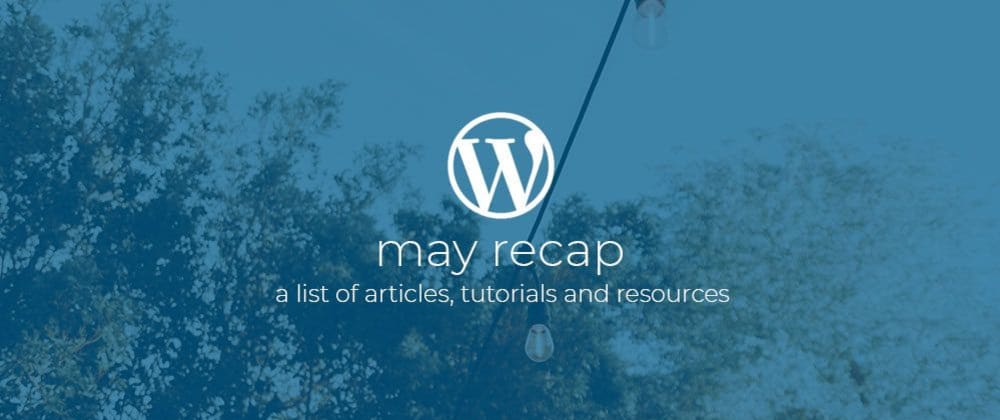 Cover image for WordPress Dev Monthly Recap May 2019.