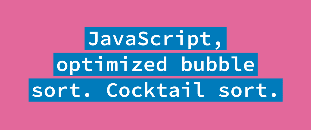 Cover image for Optimized Bubble Sort in JavaScript. Cocktail Sort.