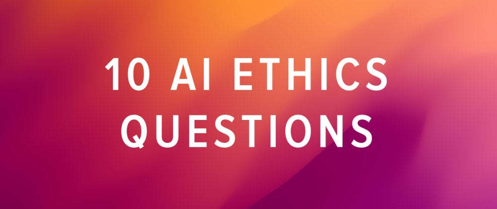 Cover image for 10 AI Ethics Questions We Need to Answer