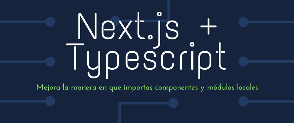 Cover image for Next.js + Typescript: mejora la manera en que importas componentes y módulos locales