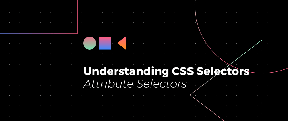 Cover image for Understanding CSS Selectors: Attribute Selectors