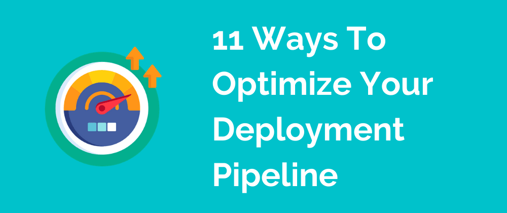 Cover image for 11 Ways To Optimize Your Deployment Pipeline