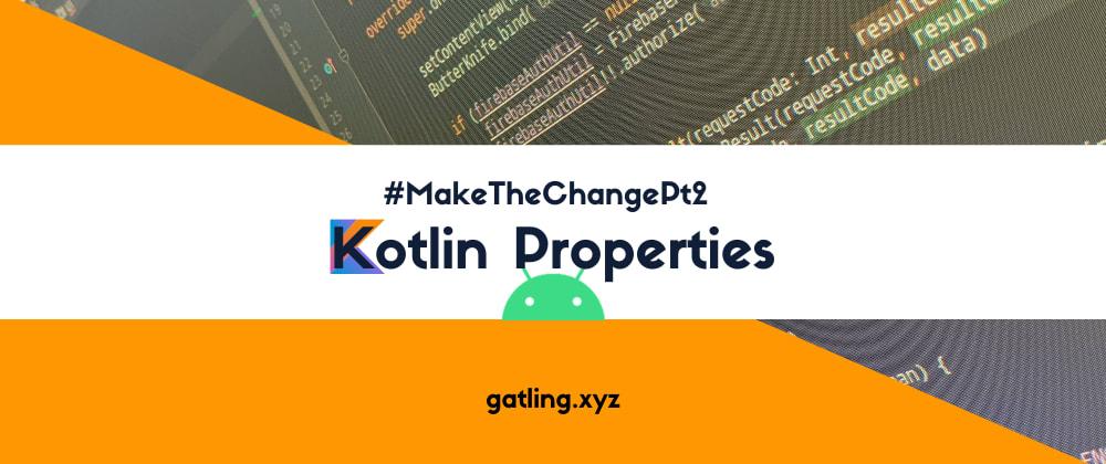 Cover image for #MakeTheChangePt2: Kotlin Properties