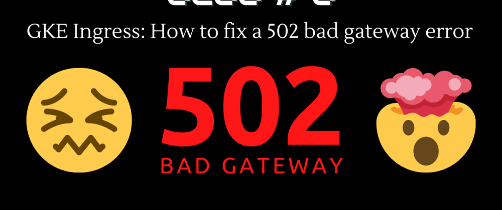 Cover image for GKE Ingress: How to fix a 502 bad gateway error