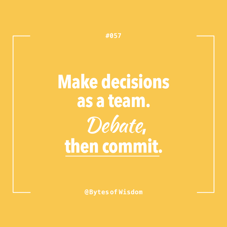 Make decisions as a team. Debate, then commit.