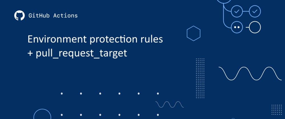 Cover image for Using Environment Protection Rules to Secure Secrets When Building External Forks with pull_request_target 🤐