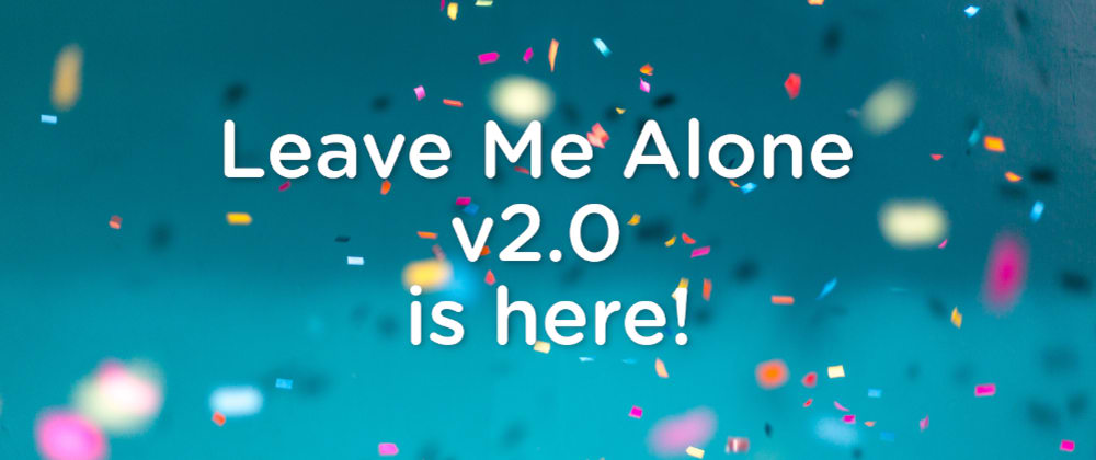 Cover image for Announcing the Official Launch of Leave Me Alone v2.0