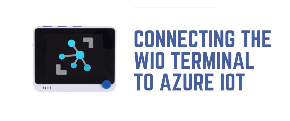 Cover image for Connecting the Wio Terminal to Azure IoT