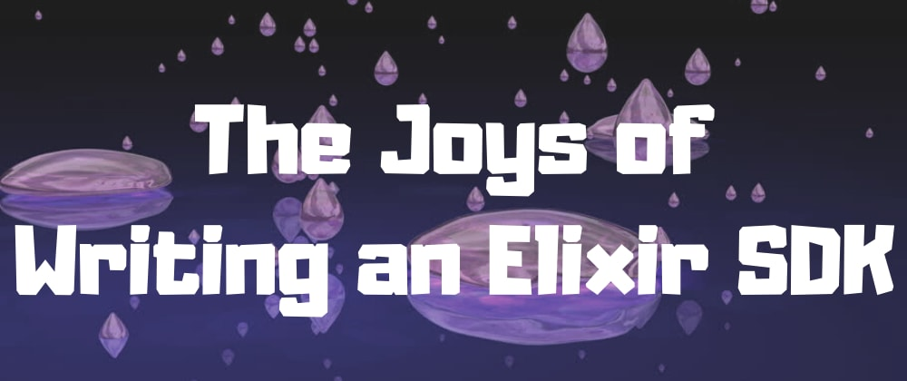 Cover image for The Joys of Writing an Elixir SDK